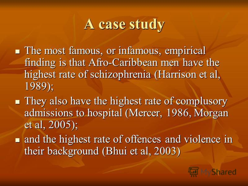 A case study The most famous, or infamous, empirical finding is that Afro-Caribbean men have the highest rate of schizophrenia (Harrison et al, 1989); The most famous, or infamous, empirical finding is that Afro-Caribbean men have the highest rate of