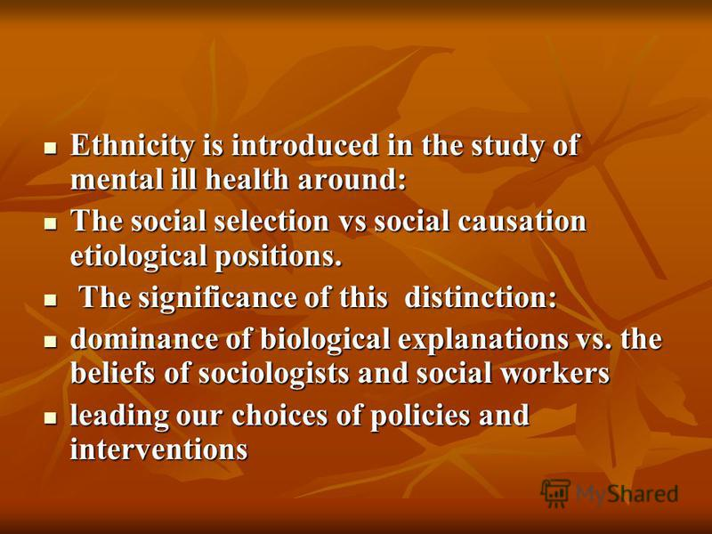 Ethnicity is introduced in the study of mental ill health around: Ethnicity is introduced in the study of mental ill health around: The social selection vs social causation etiological positions. The social selection vs social causation etiological p