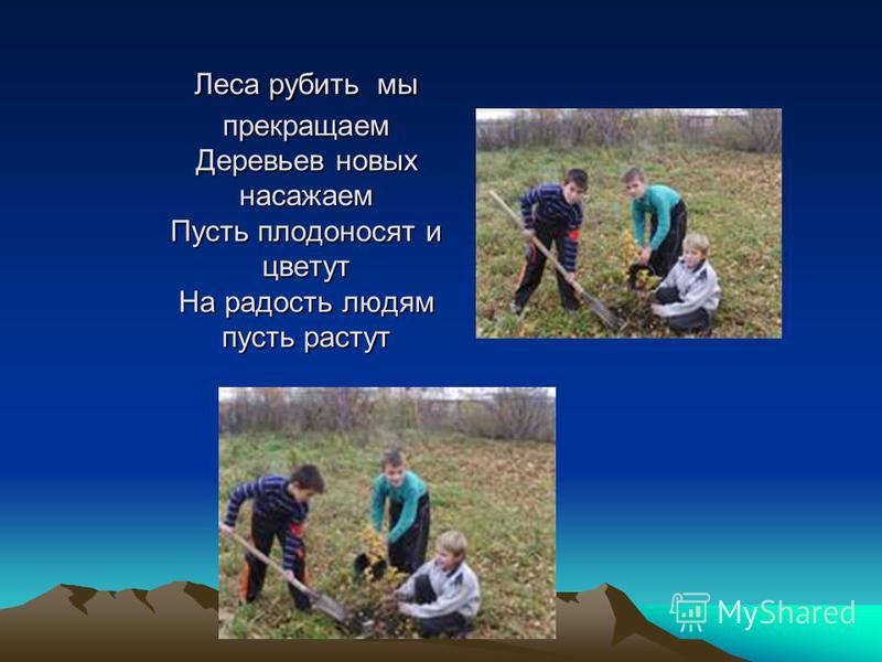 Леса рубить мы прекращаем Деревьев новых насажаем Пусть плодоносят и цветут На радость людям пусть растут