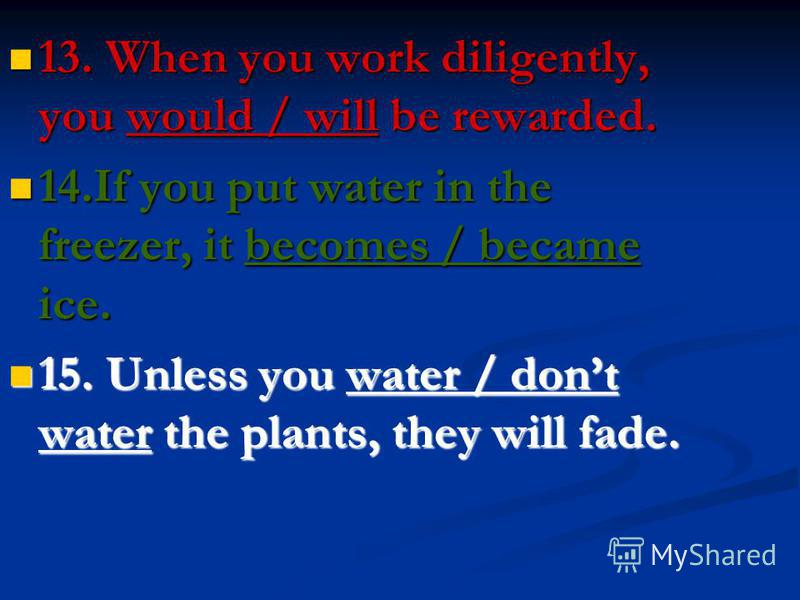 13. When you work diligently, you would / will be rewarded. 13. When you work diligently, you would / will be rewarded. 14.If you put water in the freezer, it becomes / became ice. 14.If you put water in the freezer, it becomes / became ice. 15. Unle