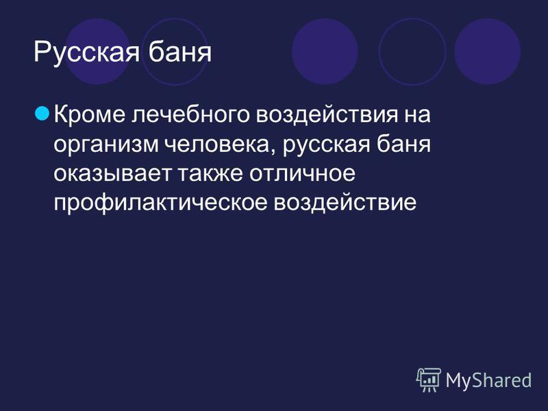 Русская баня Кроме лечебного воздействия на организм человека, русская баня оказывает также отличное профилактическое воздействие