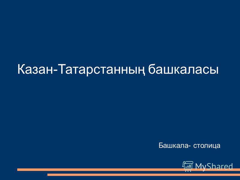 Казан-Татарстанның башкаласы Башкала- столица