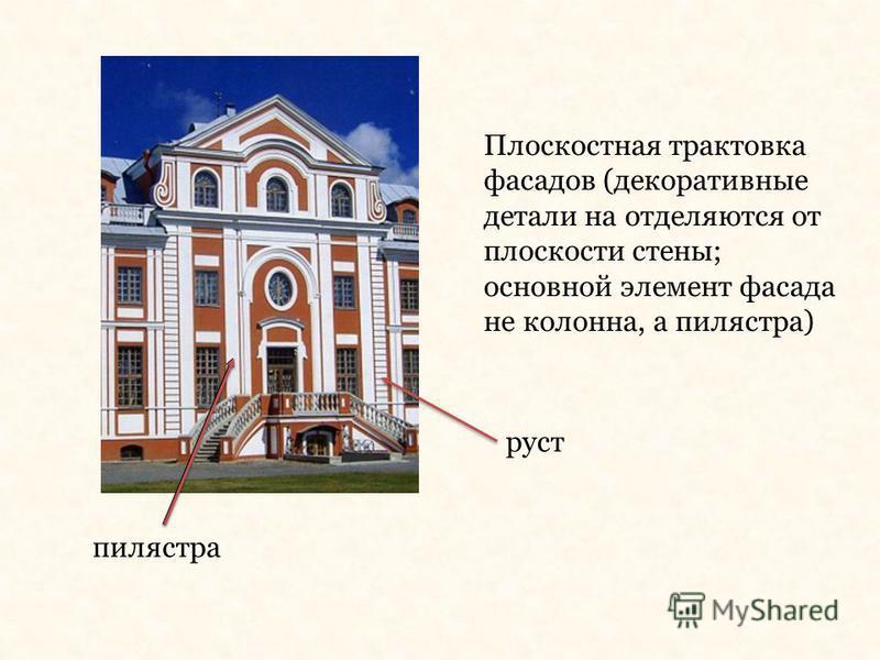 Плоскостная трактовка фасадов (декоративные детали на отделяются от плоскости стены; основной элемент фасада не колонна, а пилястра) пилястра руст