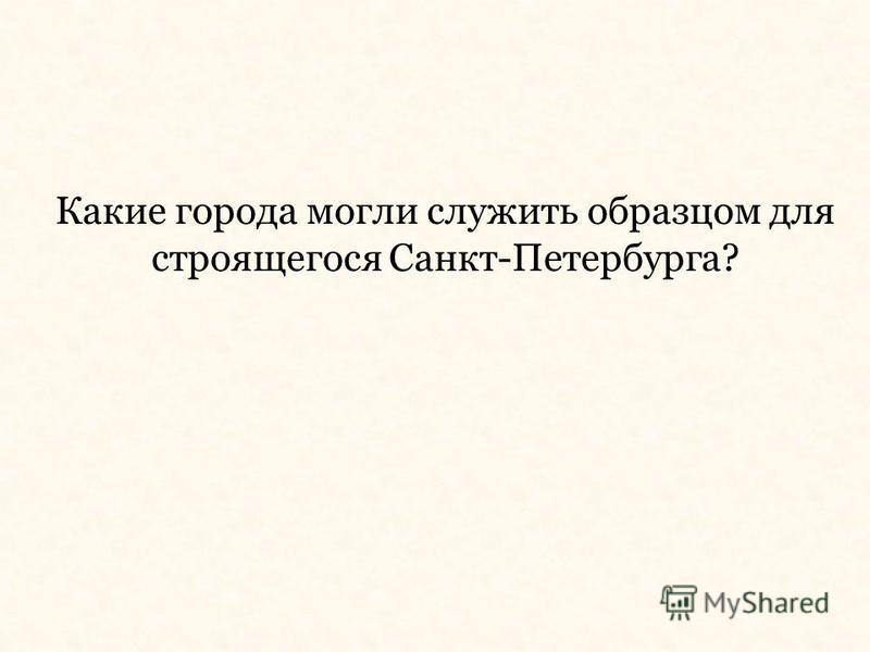 Какие города могли служить образцом для строящегося Санкт-Петербурга?