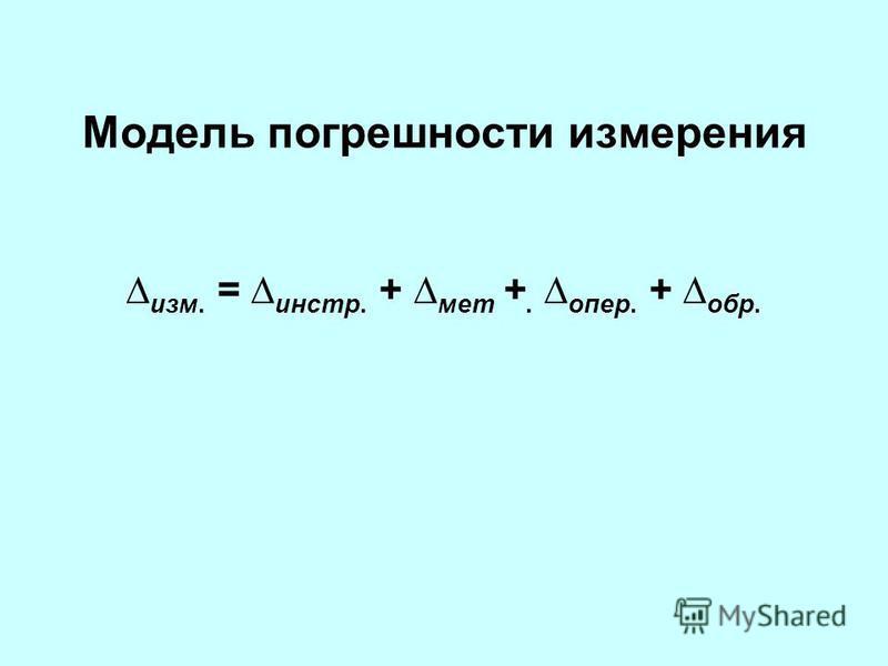Модель погрешности измерения изм. = инстр. + мет +. опер. + обр.