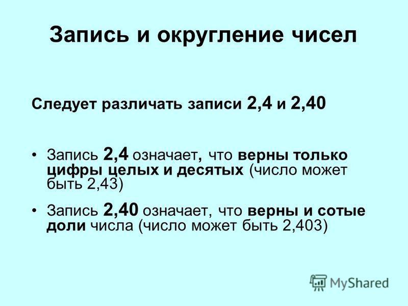 Запись и округление чисел Следует различать записи 2,4 и 2,40 Запись 2,4 означает, что верны только цифры целых и десятых (число может быть 2,43) Запись 2,40 означает, что верны и сотые доли числа (число может быть 2,403)