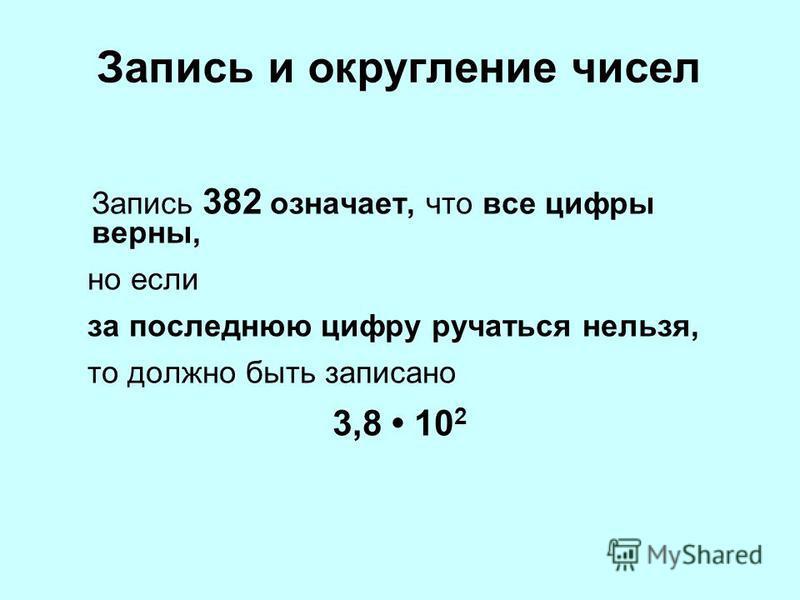 Запись и округление чисел Запись 382 означает, что все цифры верны, но если за последнюю цифру ручаться нельзя, то должно быть записано 3,8 10 2