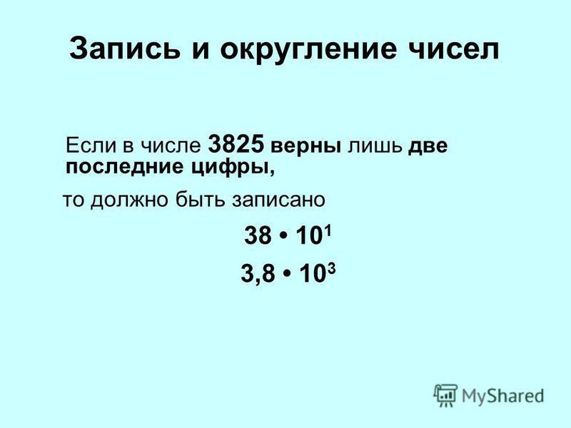 Запись и округление чисел Если в числе 3825 верны лишь две последние цифры, то должно быть записано 38 10 1 3,8 10 3