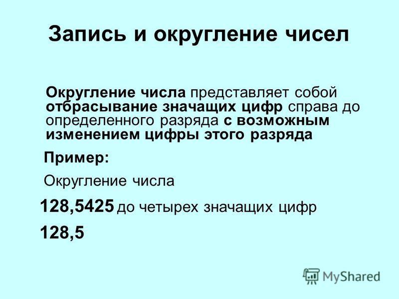 Запись и округление чисел Округление числа представляет собой отбрасывание значащих цифр справа до определенного разряда с возможным изменением цифры этого разряда Пример: Округление числа 128,5425 до четырех значащих цифр 128,5
