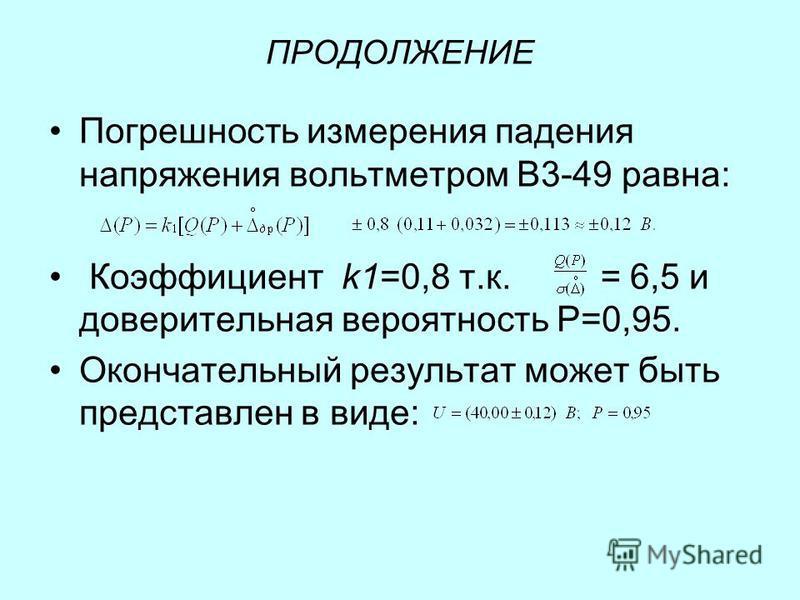 ПРОДОЛЖЕНИЕ Погрешность измерения падения напряжения вольтметром В3-49 равна: Коэффициент k1=0,8 т.к. = 6,5 и доверительная вероятность Р=0,95. Окончательный результат может быть представлен в виде: