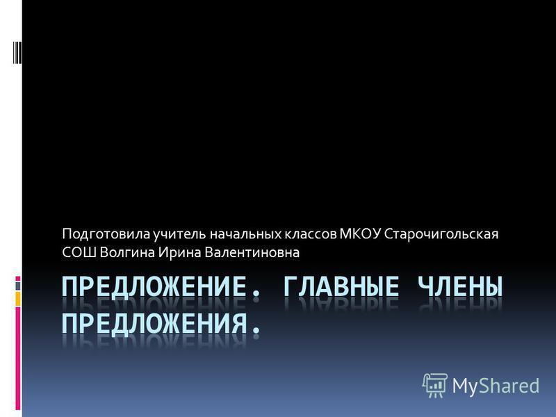 Подготовила учитель начальных классов МКОУ Старочигольская СОШ Волгина Ирина Валентиновна