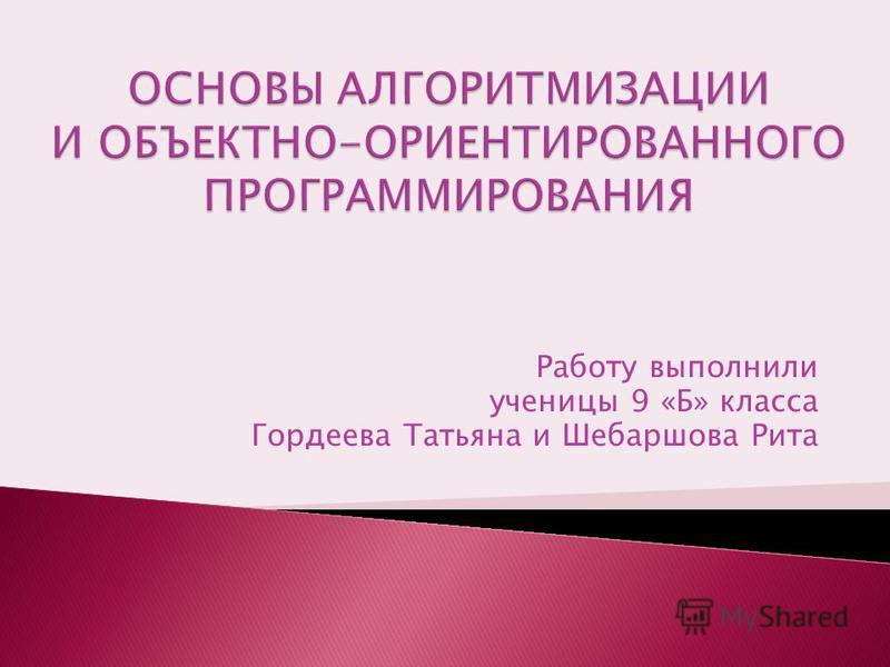 Работу выполнили ученицы 9 «Б» класса Гордеева Татьяна и Шебаршова Рита