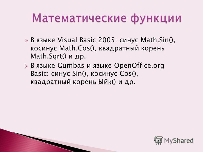 В языке Visual Basic 2005: синус Math.Sin(), косинус Math.Cos(), квадратный корень Math.Sqrt() и др. В языке Gumbas и языке OpenOffice.org Basic: синус Sin(), косинус Cos(), квадратный корень Ыйк() и др.