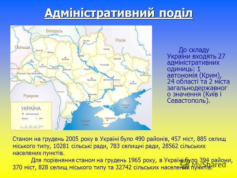 Адміністративний поділ До складу України входять 27 адміністративних одиниць: 1 автономія (Крим), 24 області та 2 міста загальнодержавног о значення (Київ і Севастополь). Станом на грудень 2005 року в Україні було 490 районів, 457 міст, 885 селищ міс