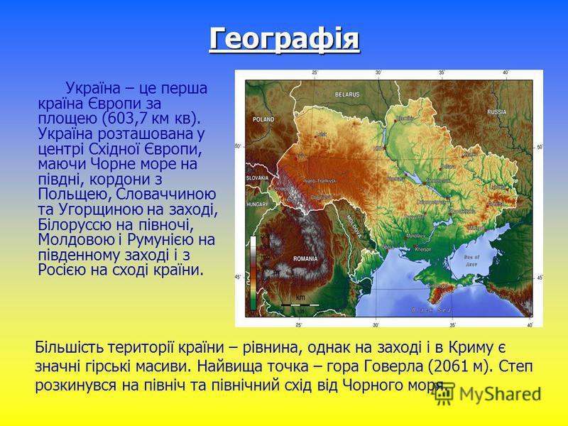 Географія Україна – це перша країна Європи за площею (603,7 км кв). Україна розташована у центрі Східної Європи, маючи Чорне море на півдні, кордони з Польщею, Словаччиною та Угорщиною на заході, Білоруссю на півночі, Молдовою і Румунією на південном