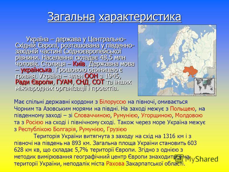 Загальна характеристика Україна – держава у Центрально- Східній Європі, розташована у південно- західній частині Східноєвропейської рівнини. Населення складає 48,5 млн чоловік. Столиця – Київ. Державна мова – українська. Грошовою одиницею є гривня. У