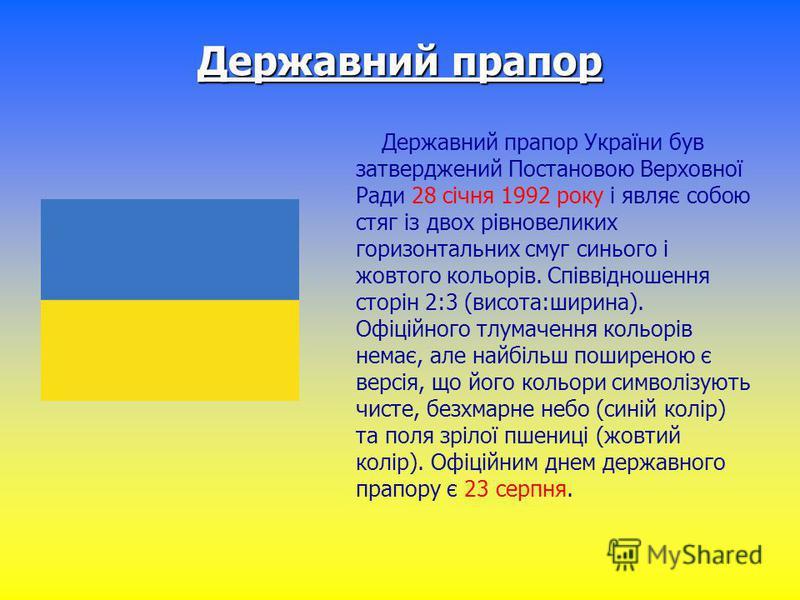 Державний прапор Державний прапор України був затверджений Постановою Верховної Ради 28 січня 1992 року і являє собою стяг із двох рівновеликих горизонтальних смуг синього і жовтого кольорів. Співвідношення сторін 2:3 (висота:ширина). Офіційного тлум