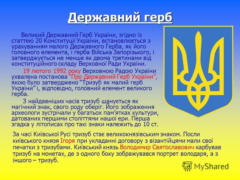 Державний герб Великий Державний Герб України, згідно із статтею 20 Конституції України, встановлюється з урахуванням малого Державного Герба, як його головного елемента, і герба Війська Запорізького, і затверджується не менше як двома третинами від