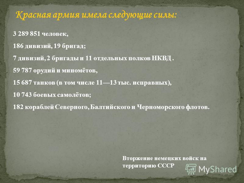 3 289 851 человек, 186 дивизий, 19 бригад; 7 дивизий, 2 бригады и 11 отдельных полков НКВД. 59 787 орудий и миномётов, 15 687 танков (в том числе 1113 тыс. исправных), 10 743 боевых самолётов; 182 кораблей Северного, Балтийского и Черноморского флото