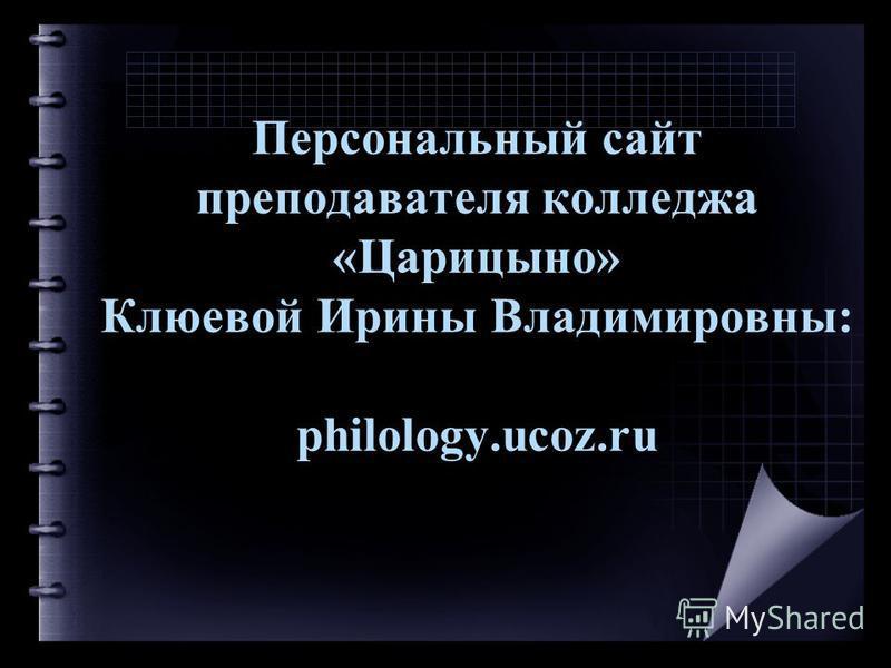 Персональный сайт преподавателя колледжа «Царицыно» Клюевой Ирины Владимировны: philology.ucoz.ru