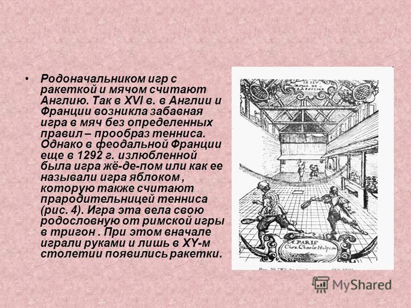 Родоначальником игр с ракеткой и мячом считают Англию. Так в XVI в. в Англии и Франции возникла забавная игра в мяч без определенных правил – прообраз тенниса. Однако в феодальной Франции еще в 1292 г. излюбленной была игра жё-де-пом или как ее назыв