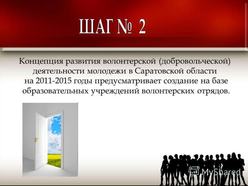 Концепция развития волонтерской (добровольческой) деятельности молодежи в Саратовской области на 2011-2015 годы предусматривает создание на базе образовательных учреждений волонтерских отрядов.