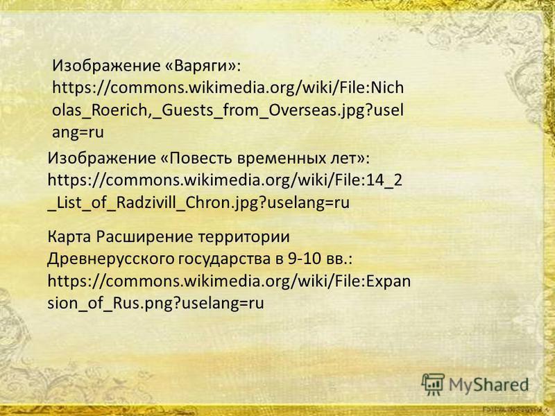 Карта Расширение территории Древнерусского государства в 9-10 вв.: https://commons.wikimedia.org/wiki/File:Expan sion_of_Rus.png?uselang=ru Изображение «Повесть временных лет»: https://commons.wikimedia.org/wiki/File:14_2 _List_of_Radzivill_Chron.jpg