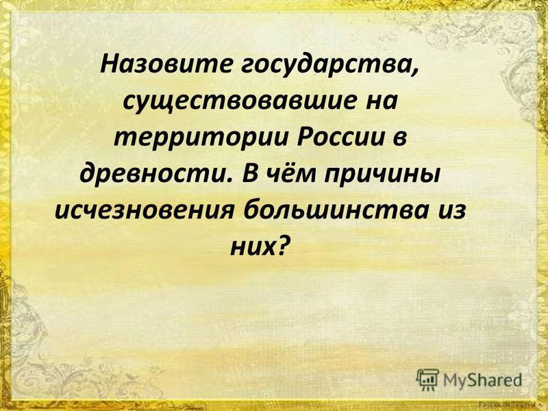 Назовите государства, существовавшие на территории России в древности. В чём причины исчезновения большинства из них?