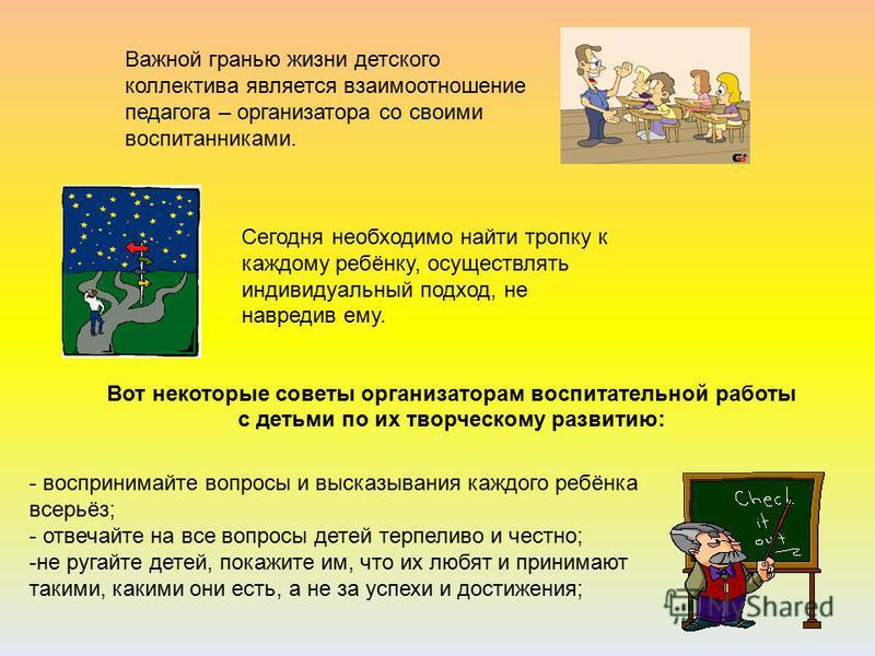 Важной гранью жизни детского коллектива является взаимоотношение педагога – организатора со своими воспитанниками. Сегодня необходимо найти тропку к каждому ребёнку, осуществлять индивидуальный подход, не навредив ему. - воспринимайте вопросы и выска