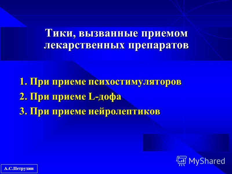 А.С.Петрухин Тики, вызванные приемом лекарственных препаратов 1. При приеме психостимуляторов 2. При приеме L-дофа 3. При приеме нейролептиков