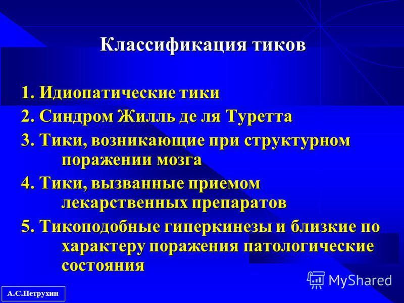 А.С.Петрухин Классификация тиков 1. Идиопатические тики 2. Синдром Жилль де ля Туретта 3. Тики, возникающие при структурном поражении мозга 4. Тики, вызванные приемом лекарственных препаратов 5. Тикоподобные гиперкинезы и близкие по характеру поражен