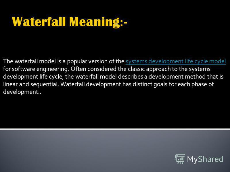 The waterfall model is a popular version of the systems development life cycle model for software engineering. Often considered the classic approach to the systems development life cycle, the waterfall model describes a development method that is lin