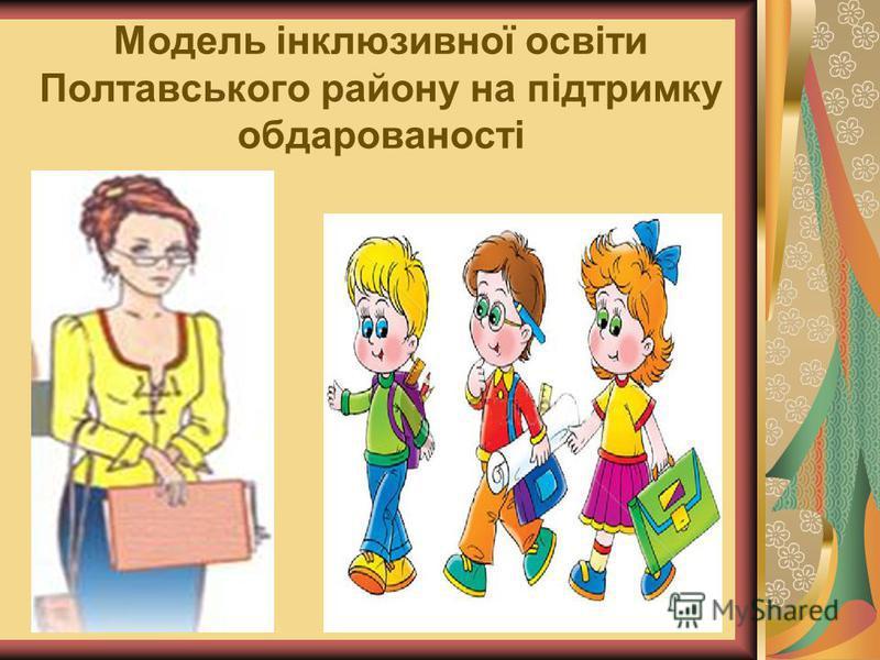Модель інклюзивної освіти Полтавського району на підтримку обдарованості