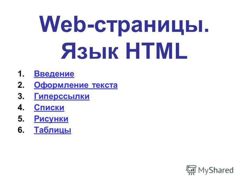 Web-страницы. Язык HTML 1. Введение Введение 2. Оформление текста Оформление текста 3. Гиперссылки Гиперссылки 4. Списки Списки 5. Рисунки Рисунки 6.Таблицы Таблицы