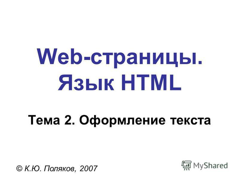 Web-страницы. Язык HTML © К.Ю. Поляков, 2007 Тема 2. Оформление текста