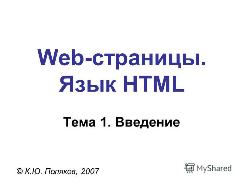 Web-страницы. Язык HTML © К.Ю. Поляков, 2007 Тема 1. Введение