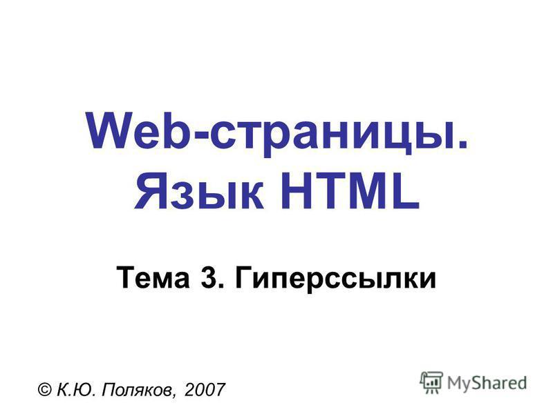 Web-страницы. Язык HTML © К.Ю. Поляков, 2007 Тема 3. Гиперссылки