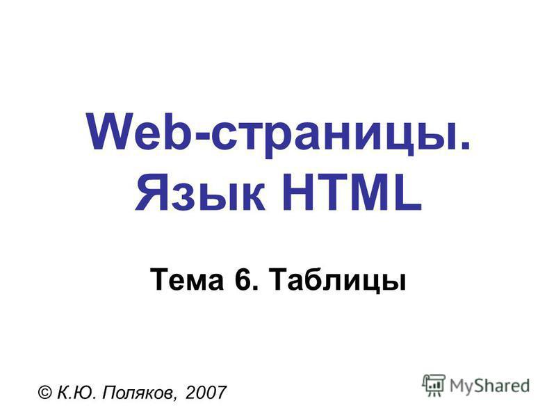 Web-страницы. Язык HTML © К.Ю. Поляков, 2007 Тема 6. Таблицы