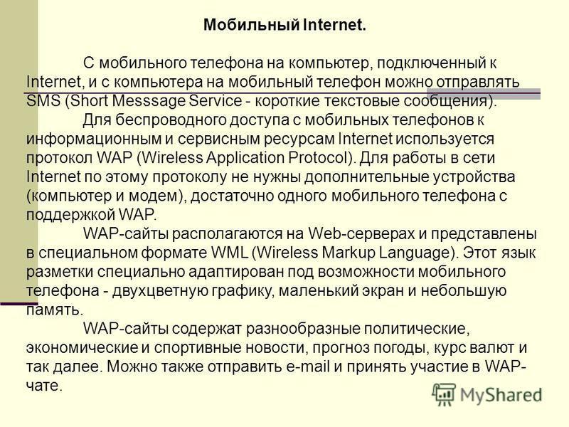 Мобильный Internet. С мобильного телефона на компьютер, подключенный к Internet, и с компьютера на мобильный телефон можно отправлять SMS (Short Messsage Service - короткие текстовые сообщения). Для беспроводного доступа с мобильных телефонов к инфор