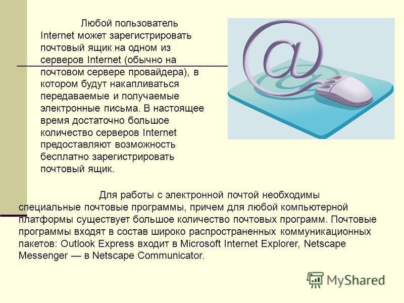 Для работы с электронной почтой необходимы специальные почтовые программы, причем для любой компьютерной платформы существует большое количество почтовых программ. Почтовые программы входят в состав широко распространенных коммуникационных пакетов: O