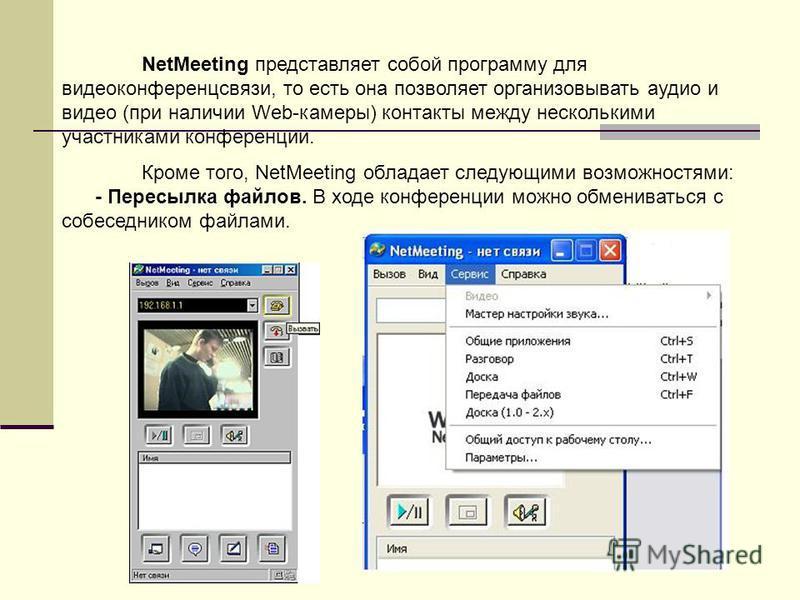 NetMeeting представляет собой программу для видеоконференцсвязи, то есть она позволяет организовывать аудио и видео (при наличии Web-камеры) контакты между несколькими участниками конференции. Кроме того, NetMeeting обладает следующими возможностями: