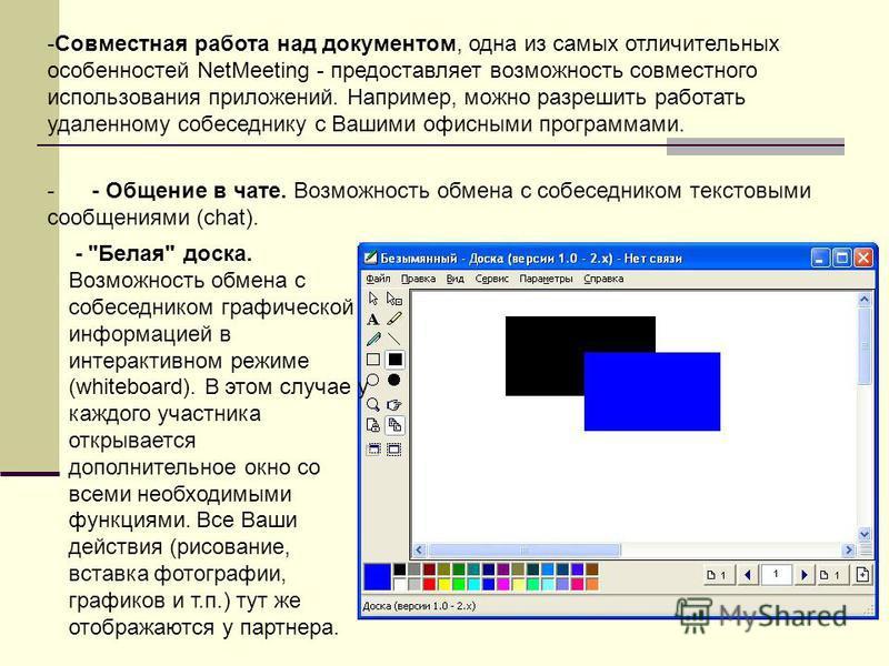-Совместная работа над документом, одна из самых отличительных особенностей NetMeeting - предоставляет возможность совместного использования приложений. Например, можно разрешить работать удаленному собеседнику с Вашими офисными программами. - - Обще