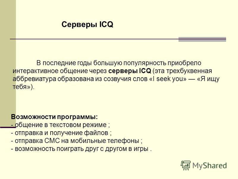 В последние годы большую популярность приобрело интерактивное общение через серверы ICQ (эта трехбуквенная аббревиатура образована из созвучия слов «I seek you» «Я ищу тебя»). Возможности программы: - общение в текстовом режиме ; - отправка и получен