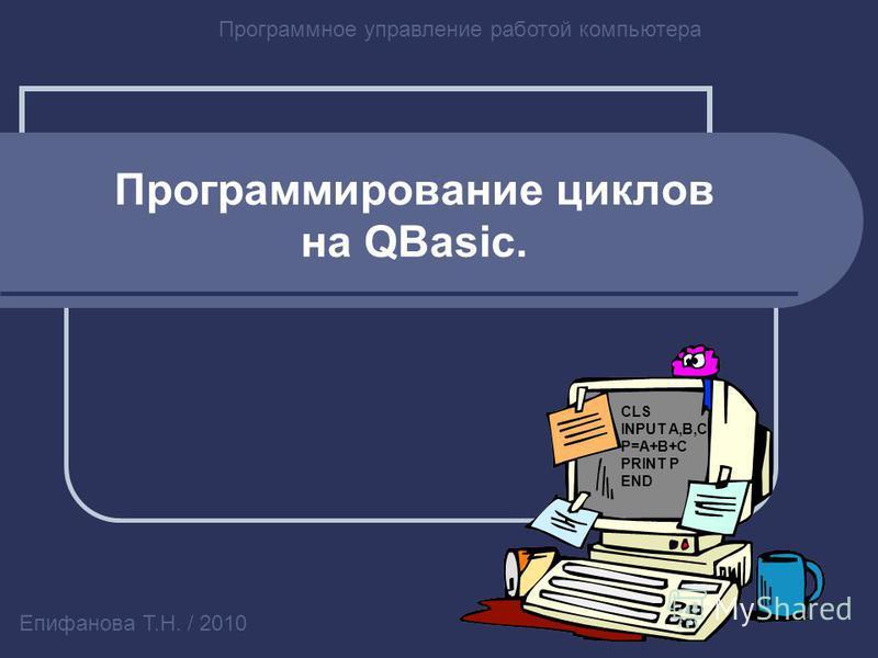 Программирование циклов на QBasic. Программное управление работой компьютера Епифанова Т.Н. / 2010 CLS INPUT A,B,C P=A+B+C PRINT P END