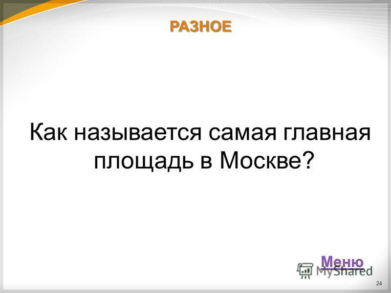 РАЗНОЕ Как называется самая главная площадь в Москве? 24