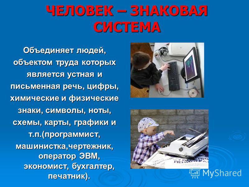 ЧЕЛОВЕК – ЗНАКОВАЯ СИСТЕМА Объединяет людей, объектом труда которых является устная и письменная речь, цифры, химические и физические знаки, символы, ноты, схемы, карты, графики и т.п.(программист, машинистка,чертежник, оператор ЭВМ, экономист, бухга