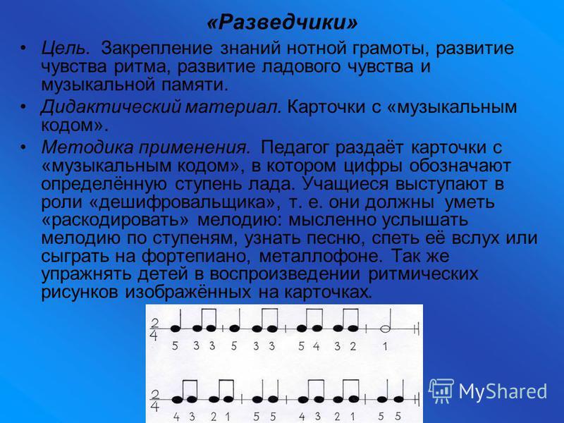 «Разведчики» Цель. Закрепление знаний нотной грамоты, развитие чувства ритма, развитие ладового чувства и музыкальной памяти. Дидактический материал. Карточки с «музыкальным кодом». Методика применения. Педагог раздаёт карточки с «музыкальным кодом»,