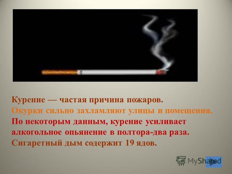 26.07.2015 Курение частая причина пожаров. Окурки сильно захламляют улицы и помещения. По некоторым данным, курение усиливает алкогольное опьянение в полтора-два раза. Сигаретный дым содержит 19 ядов.