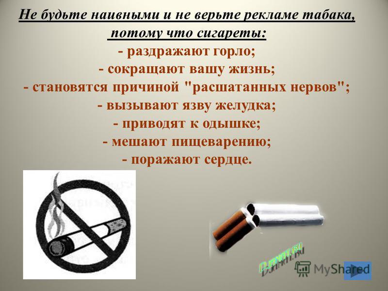 26.07.2015 Не будьте наивными и не верьте рекламе табака, потому что сигареты: - раздражают горло; - сокращают вашу жизнь; - становятся причиной