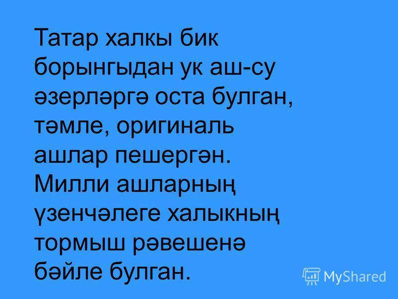 Татар халкы бик борынгыдан ук аш-су әзерләргә оста булган, тәмле, оригиналь ашлар пешергән. Милли ашларның үзенчәлеге халыкның тормыш рәвешенә бәйле булган.